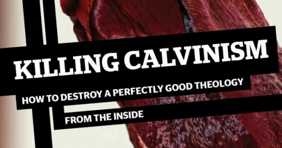 Book Review – Killing Calvinism (How to destroy a good theology from the inside)